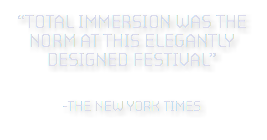 """TOTAL IMMErSION WAS THE NOrM AT THis ELEGANTLY DESIGNED FESTIVAL"" 